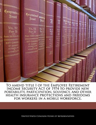 To Amend Title I of the Employee Retirement Income Security Act of 1974 to Improve Access and Choice for Entrepreneurs with Small Businesses with Respect to Medical Care for Their Employees. - United States Congress House of Represen (Creator)