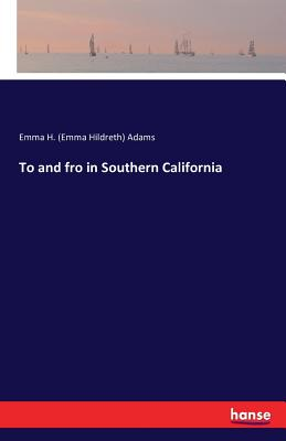 To and Fro in Southern California - Adams, Emma H (Emma Hildreth)