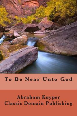 To Be Near Unto God - Kuyper, Abraham, Jr., and Publishing, Classic Domain