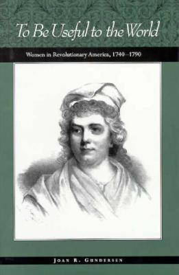 To Be Useful to the World: Women in Revolutionary America, 1740-1790 - Gundersen, Joan R.