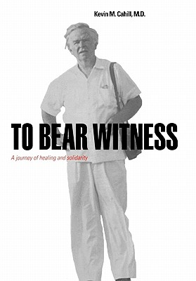 To Bear Witness: A Journey of Healing and Solidarity - Cahill, Kevin M, M.D.