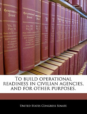 To Build Operational Readiness in Civilian Agencies, and for Other Purposes. - United States Congress House of Represen (Creator)