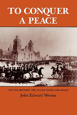To Conquer a Peace: The War Between the United States and Mexico - Weems, John Edward