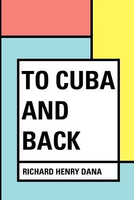 To Cuba and Back - Dana, Richard Henry