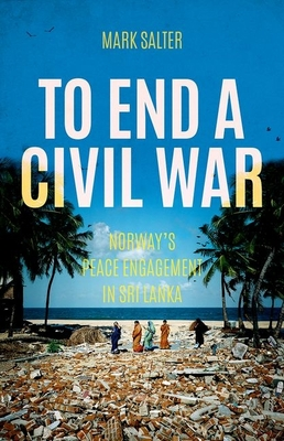 To End a Civil War: Norway's Peace Engagement with Sri Lanka - Salter, Mark