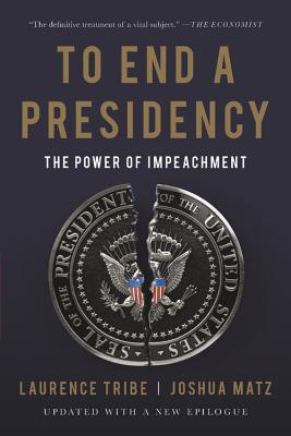 To End a Presidency: The Power of Impeachment - Tribe, Laurence, and Matz, Joshua