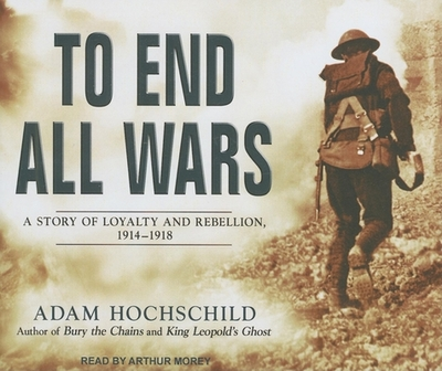 To End All Wars: A Story of Loyalty and Rebellion, 1914-1918 - Hochschild, Adam