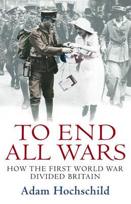 To End All Wars: How the First World War Divided Britain - Hochschild, Adam