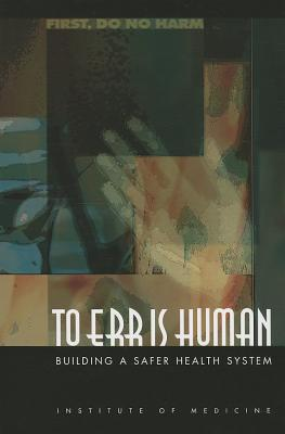 To Err Is Human: Building a Safer Health System - Institute of Medicine, and Committee on Quality of Health Care in America, and Donaldson, Molla S. (Editor)