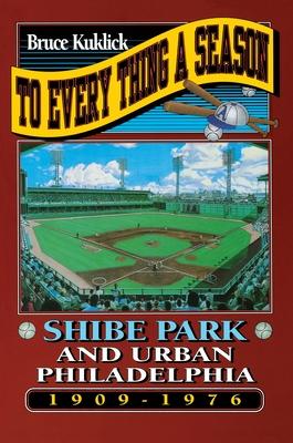 To Every Thing a Season: Shibe Park and Urban Philadelphia, 1909-1976 - Kuklick, Bruce
