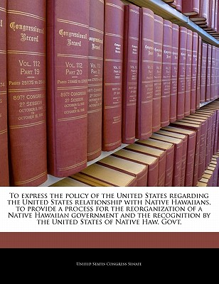 To Express the Policy of the United States Regarding the United States Relationship with Native Hawaiians and to Provide a Process for the Recognition by the United States of the Native Hawaiian Governing Entity. - United States Congress Senate (Creator)