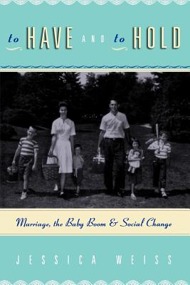To Have and to Hold: Marriage, the Baby Boom, and Social Change - Weiss, Jessica