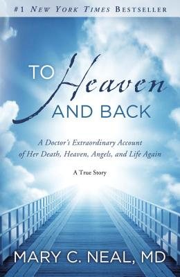 To Heaven and Back: A Doctor's Extraordinary Account of Her Death, Heaven, Angels, and Life Again: A True Story - Neal, Mary C