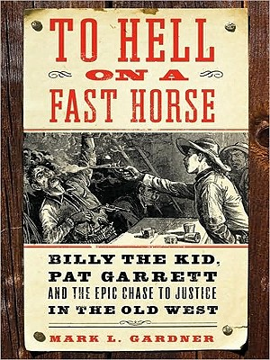 To Hell on a Fast Horse: Billy the Kid, Pat Garrett, and the Epic Chase to Justice in the Old West - Gardner, Mark Lee