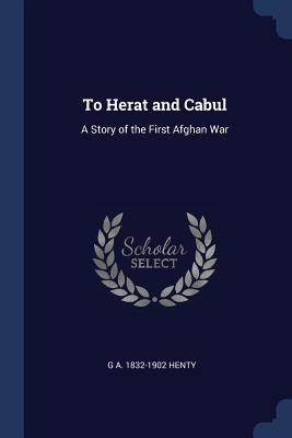 To Herat and Cabul: A Story of the First Afghan War - Henty, G a 1832-1902