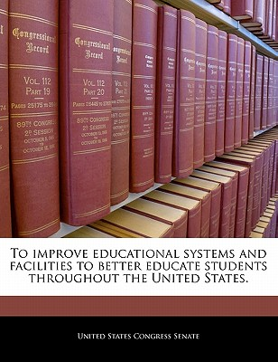 To Improve Educational Systems and Facilities to Better Educate Students Throughout the United States. - United States Congress Senate (Creator)