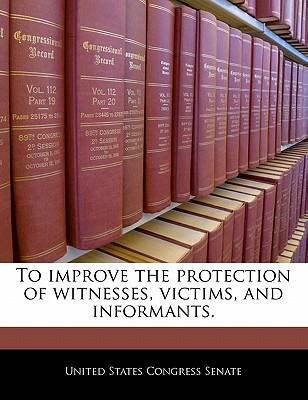To Improve the Protection of Witnesses, Victims, and Informants. - United States Congress Senate (Creator)