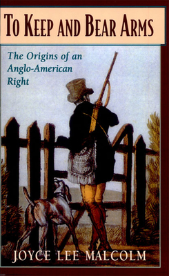 To Keep and Bear Arms: The Origins of an Anglo-American Right - Malcolm, Joyce Lee