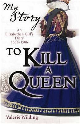 To Kill a Queen: An Elizabethan Girl's Diary, 1583 -1586 - Wilding, Valerie