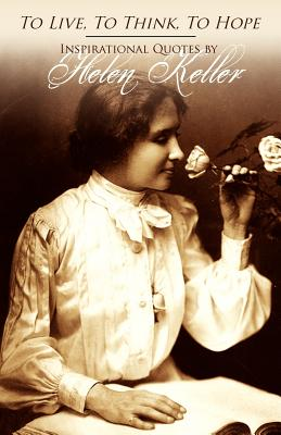 To Live, to Think, to Hope - Inspirational Quotes by Helen Keller - Keller, Helen