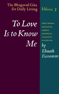 To Love Is to Know Me: The Bhagavad Gita for Daily Living, Volume 3 - Easwaran, Eknath