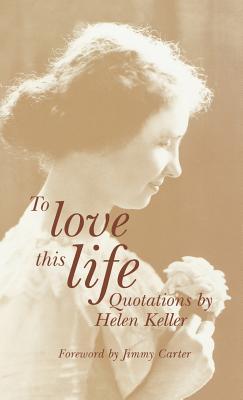 To Love This Life: Quotations by Helen Keller - Keller, Helen