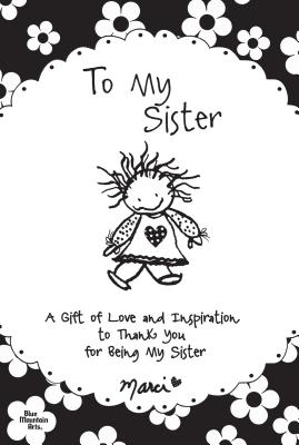To My Sister: A Gift of Love and Inspiration to Thank You for Being My Sister - Marci (Creator)