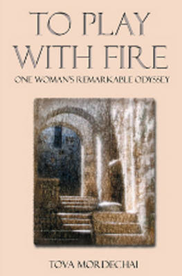 To Play with Fire: One Woman's Remarkable Odyssey - Mordechai, Tova