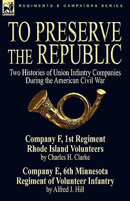 To Preserve the Republic: Two Histories of Union Infantry Companies During the American Civil War - Clarke, Charles H, and Hill, Alfred J