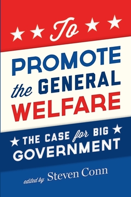 To Promote the General Welfare: The Case for Big Government - Conn, Steven (Editor)