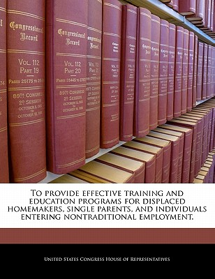 To Provide Effective Training and Education Programs for Displaced Homemakers, Single Parents, and Individuals Entering Nontraditional Employment. - United States Congress House of Represen (Creator)