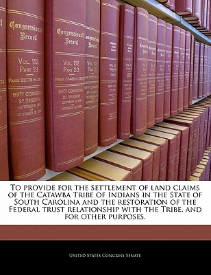 To Provide for the Settlement of Land Claims of the Catawba Tribe of Indians in the State of South Carolina and the Restoration of the Federal Trust Relationship with the Tribe, and for Other Purposes. - United States Congress Senate (Creator)
