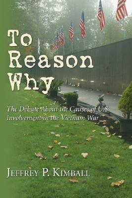 To Reason Why: The Debate about the Causes of U.S. Involvement in the Vietnam War - Kimball, Jeffrey P (Editor)