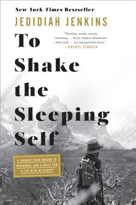 To Shake the Sleeping Self: A Journey from Oregon to Patagonia, and a Quest for a Life with No Regret - Jenkins, Jedidiah