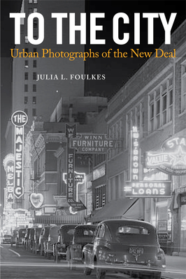 To the City: Urban Photographs of the New Deal - Foulkes, Julia L