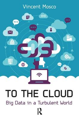 To the Cloud: Big Data in a Turbulent World - Mosco, Vincent, Professor
