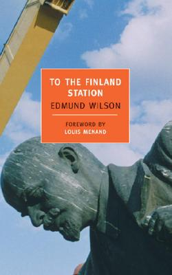 To the Finland Station - Wilson, Edmund, and Menand, Louis, III (Introduction by)
