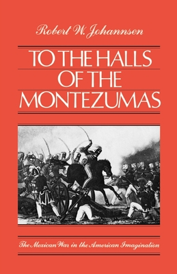 To the Halls of the Montezumas: The Mexican War in the American Imagination - Johannsen, Robert W