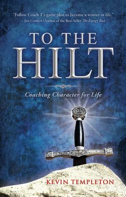 To the Hilt: Coaching Character for Life - Templeton, Kevin