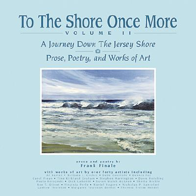 To the Shore Once More Volume II: A Journey Down the Jersey Shore; Prose, Poetry, and Works of Art - Finale, Frank, and Valente, George C (Editor), and Youmans, Rich (Introduction by)