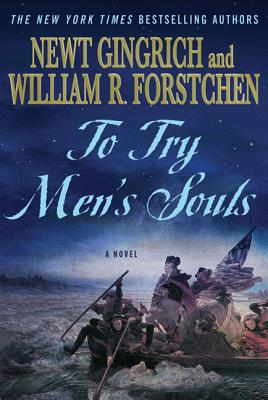 To Try Men's Souls: A Novel of George Washington and the Fight for American Freedom - Gingrich, Newt, Dr., and Forstchen, William R, Dr., Ph.D., and Hanser, Albert S (Consultant editor)