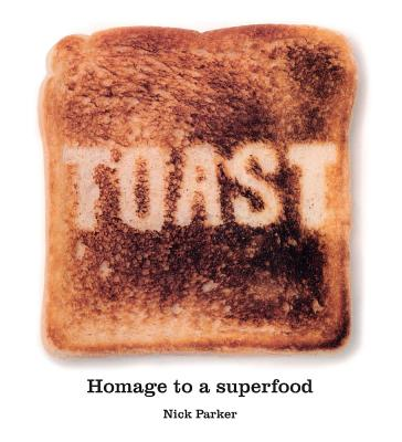 Toast: Homage to a Superfood - Parker, Nick