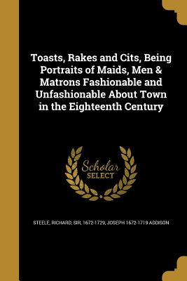 Toasts, Rakes and Cits, Being Portraits of Maids, Men & Matrons Fashionable and Unfashionable about Town in the Eighteenth Century - Steele, Richard Sir (Creator), and Addison, Joseph 1672-1719