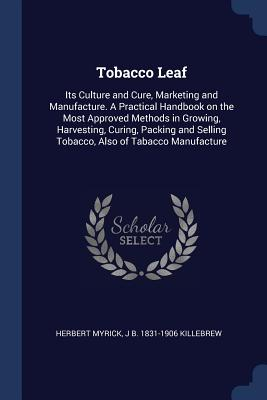 Tobacco Leaf: Its Culture and Cure, Marketing and Manufacture. a Practical Handbook on the Most Approved Methods in Growing, Harvesting, Curing, Packing and Selling Tobacco, Also of Tabacco Manufacture - Myrick, Herbert, and Killebrew, Joseph Buckner