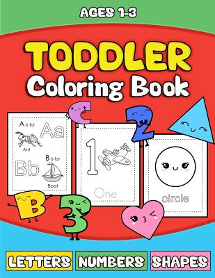 Toddler Coloring Book: Letters Numbers Shapes: Preschooler Activity Book for Kids Age 1-3 for Boys Andgirls - Fun Early Learning of the Alphabet, Numbers and Shapes - The School of Fun, and Waldorf Toddler Prep