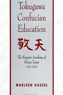 Tokugawa Confucian Education: The Kangien Academy of Hirose Tanso (1782-1856) - Kassel, Marleen
