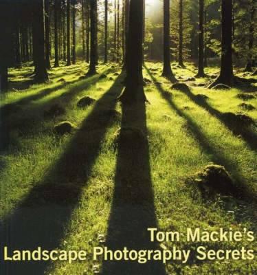 Tom MacKie's Landscape Photography Secrets - Mackie, Tom, and Lezano, Daniel