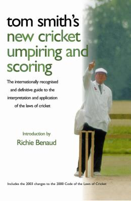 Tom Smith's New Cricket Umpiring and Scoring: The Internationally Recognised and Definitive Guide to the Interpretation and Application of the Laws of Cricket - Smith, Tom, Dr., and Benaud, Richie (Introduction by)