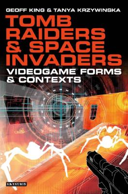 Tomb Raiders and Space Invaders: Videogame Forms and Contexts - King, Geoff, Professor, and Krzywinska, Tanya, Professor