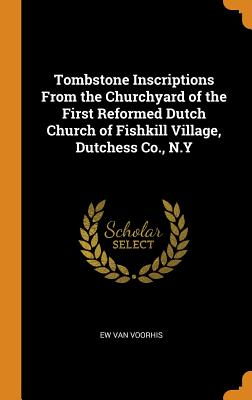 Tombstone Inscriptions from the Churchyard of the First Reformed Dutch Church of Fishkill Village, Dutchess Co., N.Y - Van Voorhis, Elias William